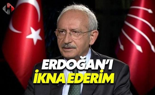 Kemal Kılıçdaroğlu: Erdoğan'ı İkna Ederim