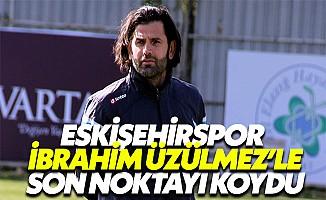 Eskişehirspor, İbrahim Üzülmez'le görüşmelere son noktayı koydu